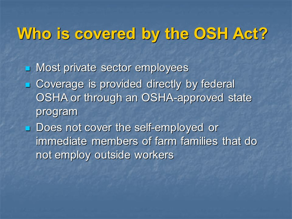 Who is covered by the OSH Act? Most private sector employees Most private sector employees Coverage is provided directly by federal OSHA or through an