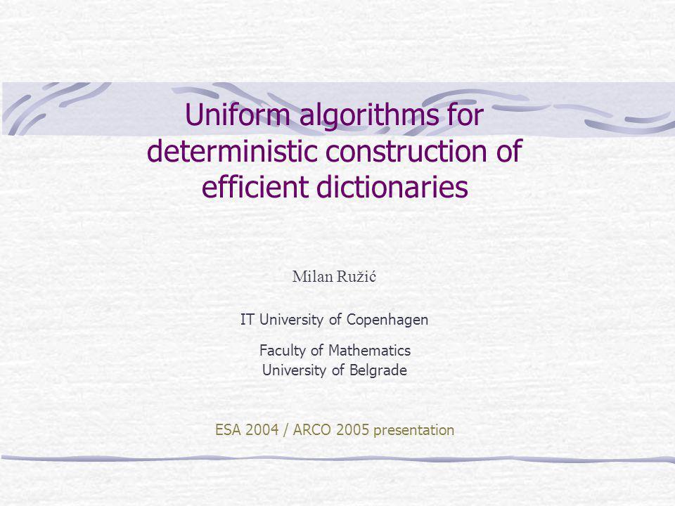 Uniform algorithms for deterministic construction of efficient dictionaries Milan Ružić IT University of Copenhagen Faculty of Mathematics University of Belgrade ESA 2004 / ARCO 2005 presentation