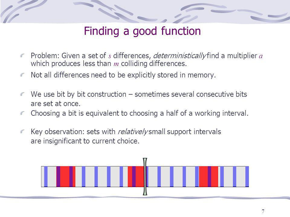 7 Finding a good function Problem: Given a set of s differences, deterministically find a multiplier a which produces less than m colliding differences.