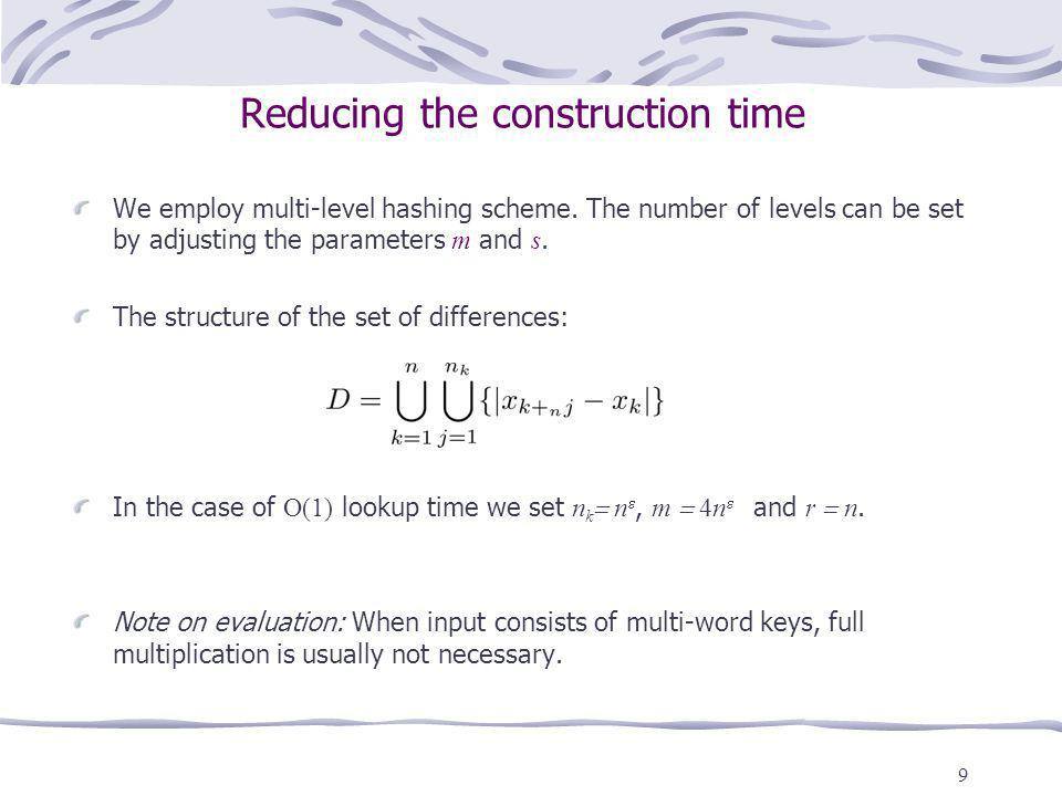 9 Reducing the construction time We employ multi-level hashing scheme. The number of levels can be set by adjusting the parameters m and s. The struct