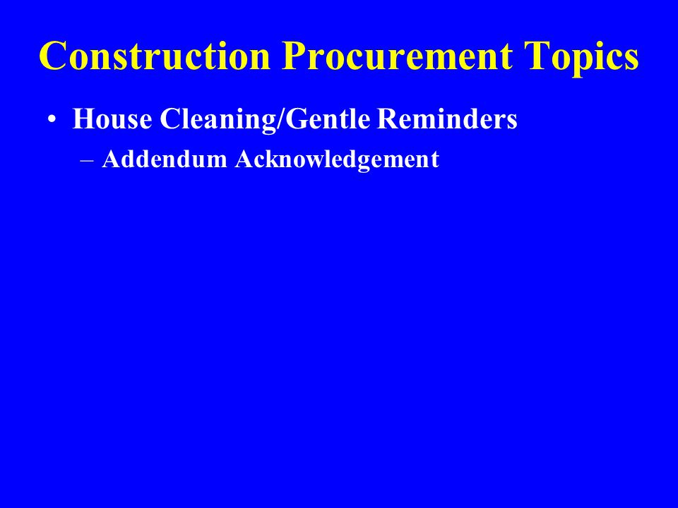 Construction Procurement Topics House Cleaning/Gentle Reminders –Addendum Acknowledgement