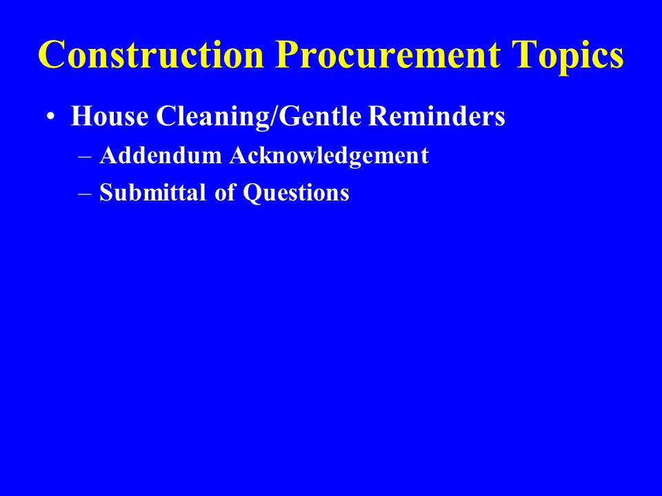 Construction Procurement Topics House Cleaning/Gentle Reminders –Addendum Acknowledgement –Submittal of Questions