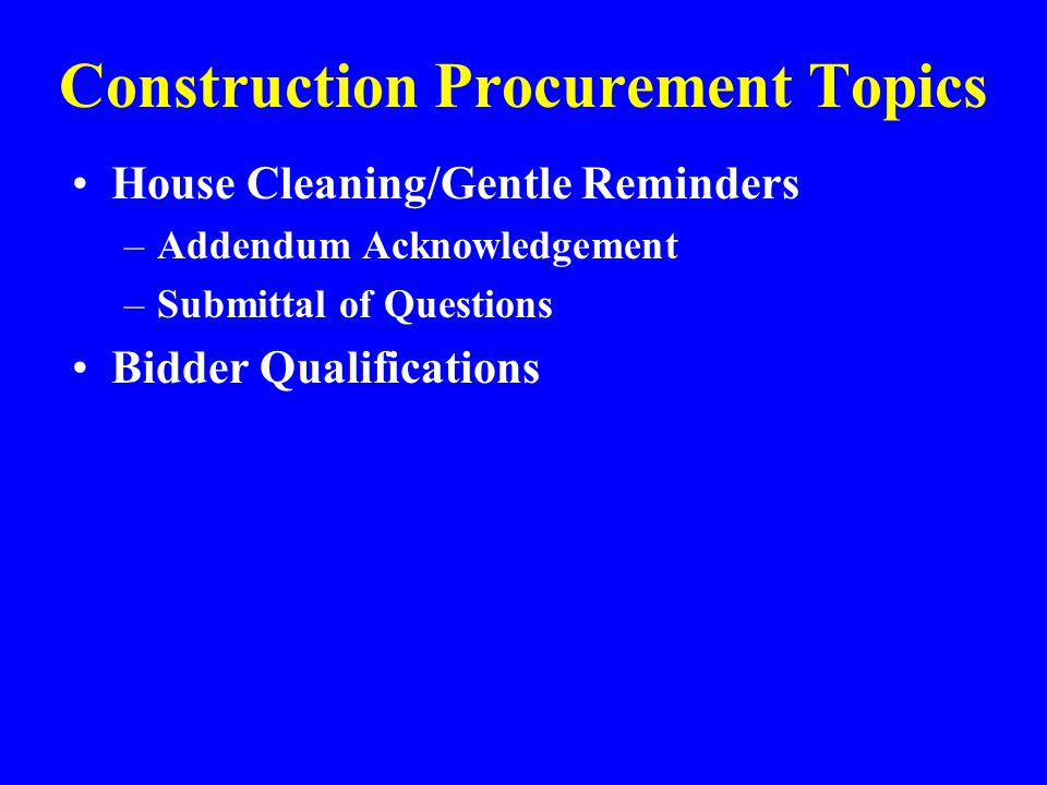 Construction Procurement Topics House Cleaning/Gentle Reminders –Addendum Acknowledgement –Submittal of Questions Bidder Qualifications