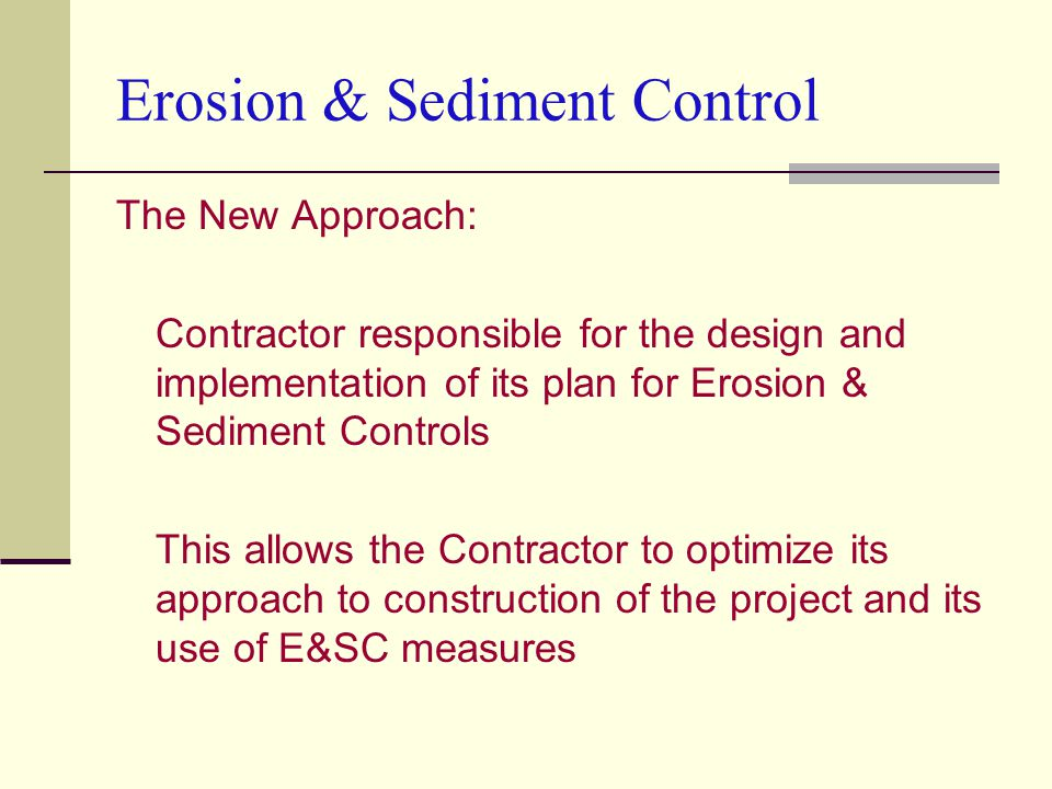 The New Approach: Contractor responsible for the design and implementation of its plan for Erosion & Sediment Controls This allows the Contractor to optimize its approach to construction of the project and its use of E&SC measures Erosion & Sediment Control