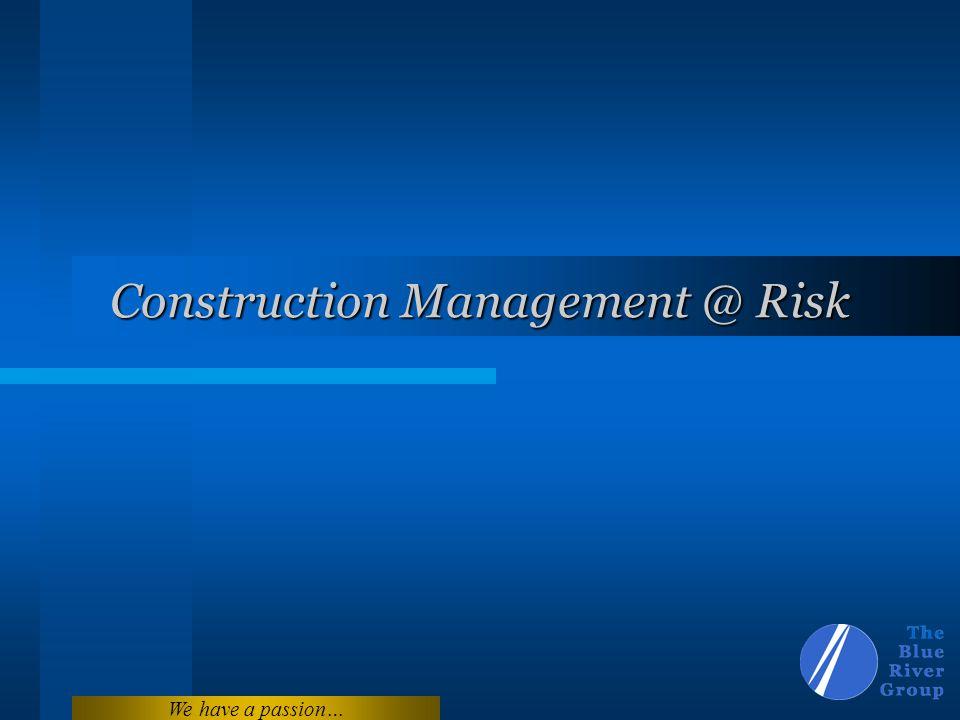 We have a passion… Construction Management @ Risk