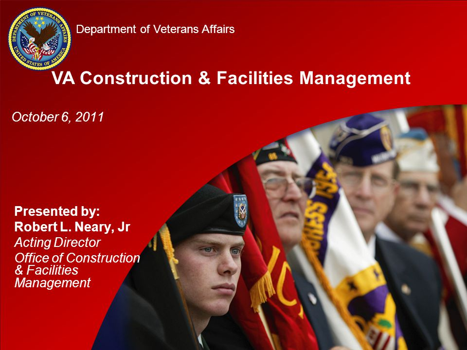 D D Department of Veterans Affairs Presented by: Robert L. Neary, Jr Acting Director Office of Construction & Facilities Management VA Construction &