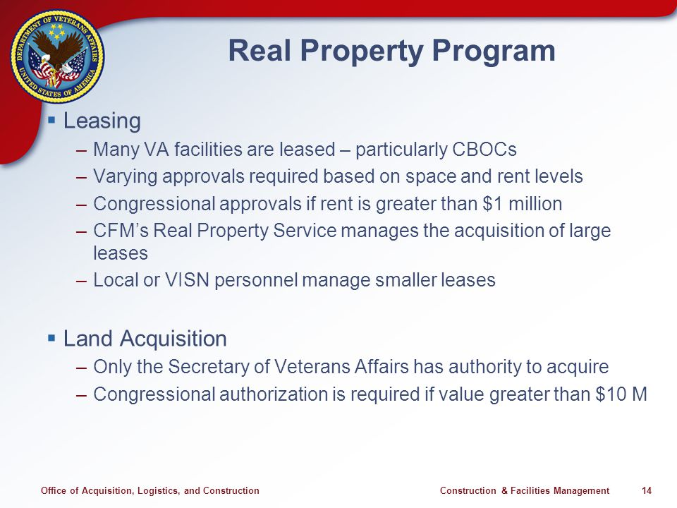 Office of Acquisition, Logistics, and Construction Construction & Facilities Management 14 Real Property Program Leasing –Many VA facilities are leased – particularly CBOCs –Varying approvals required based on space and rent levels –Congressional approvals if rent is greater than $1 million –CFMs Real Property Service manages the acquisition of large leases –Local or VISN personnel manage smaller leases Land Acquisition –Only the Secretary of Veterans Affairs has authority to acquire –Congressional authorization is required if value greater than $10 M