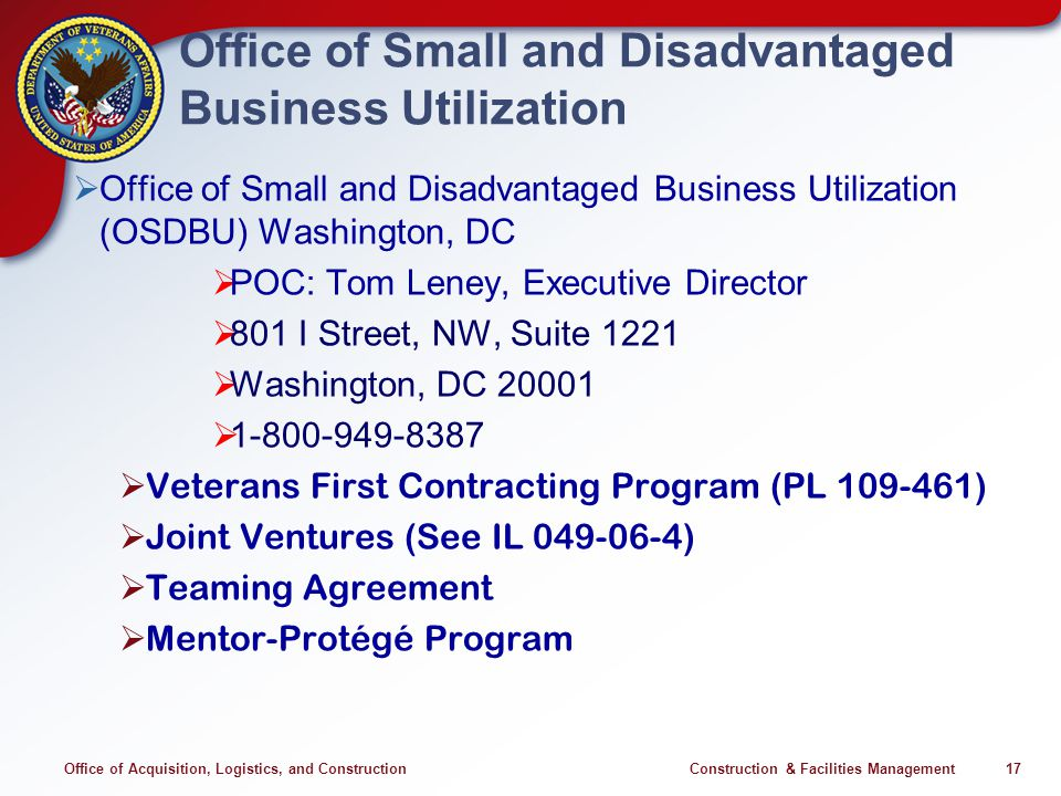 Office of Acquisition, Logistics, and Construction Construction & Facilities Management 17 Office of Small and Disadvantaged Business Utilization Office of Small and Disadvantaged Business Utilization (OSDBU) Washington, DC POC: Tom Leney, Executive Director 801 I Street, NW, Suite 1221 Washington, DC 20001 1-800-949-8387 Veterans First Contracting Program (PL 109-461) Joint Ventures (See IL 049-06-4) Teaming Agreement Mentor-Protégé Program