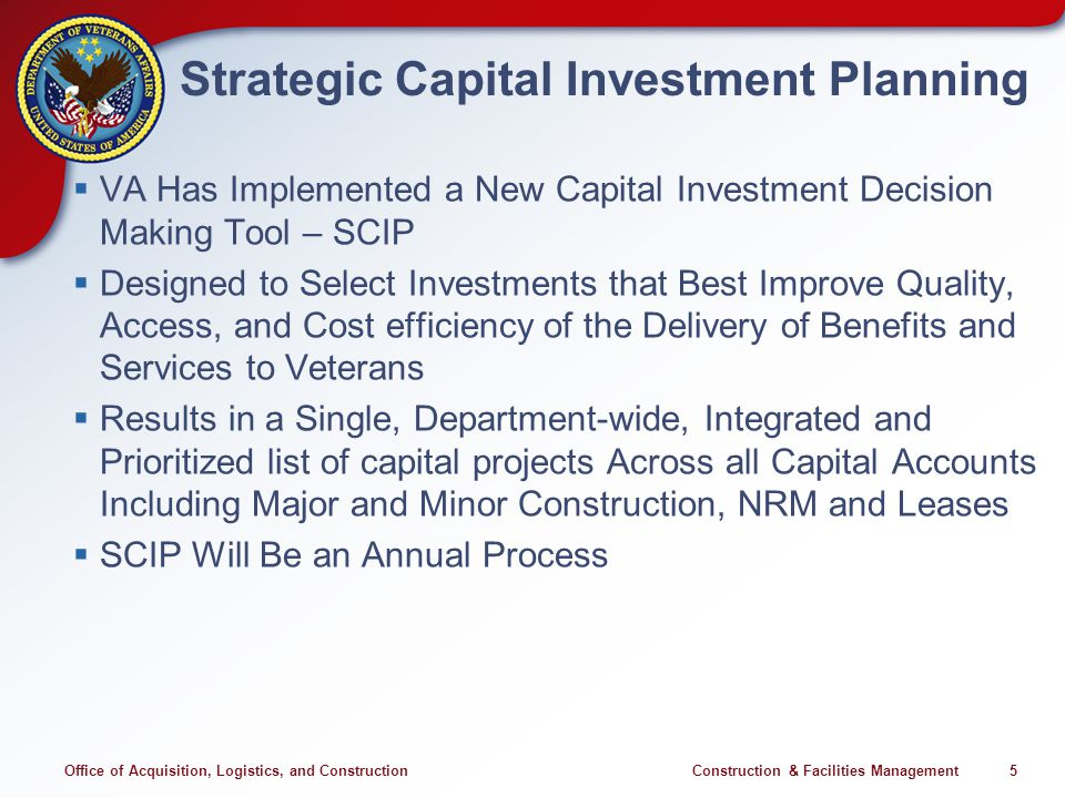 Office of Acquisition, Logistics, and Construction Construction & Facilities Management 5 Strategic Capital Investment Planning VA Has Implemented a New Capital Investment Decision Making Tool – SCIP Designed to Select Investments that Best Improve Quality, Access, and Cost efficiency of the Delivery of Benefits and Services to Veterans Results in a Single, Department-wide, Integrated and Prioritized list of capital projects Across all Capital Accounts Including Major and Minor Construction, NRM and Leases SCIP Will Be an Annual Process