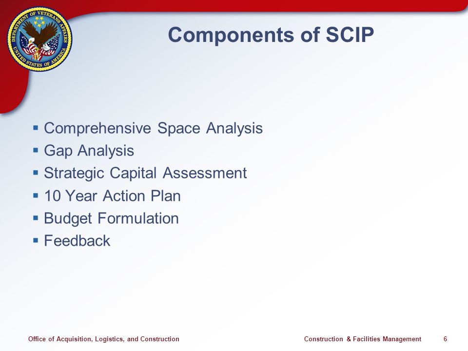 Office of Acquisition, Logistics, and Construction Construction & Facilities Management 6 Components of SCIP Comprehensive Space Analysis Gap Analysis Strategic Capital Assessment 10 Year Action Plan Budget Formulation Feedback