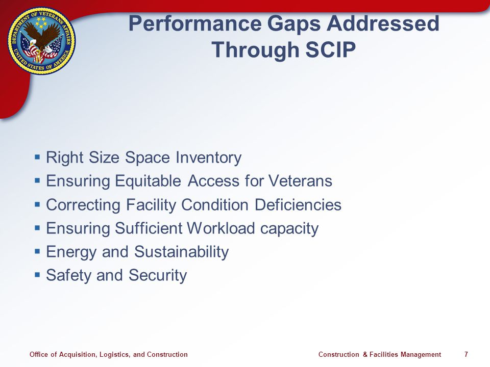 Office of Acquisition, Logistics, and Construction Construction & Facilities Management 7 Performance Gaps Addressed Through SCIP Right Size Space Inventory Ensuring Equitable Access for Veterans Correcting Facility Condition Deficiencies Ensuring Sufficient Workload capacity Energy and Sustainability Safety and Security