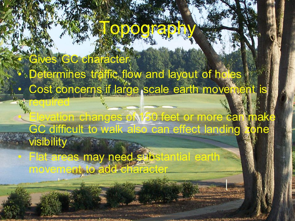 Topography Gives GC character Determines traffic flow and layout of holes Cost concerns if large scale earth movement is required Elevation changes of 150 feet or more can make GC difficult to walk also can effect landing zone visibility Flat areas may need substantial earth movement to add character