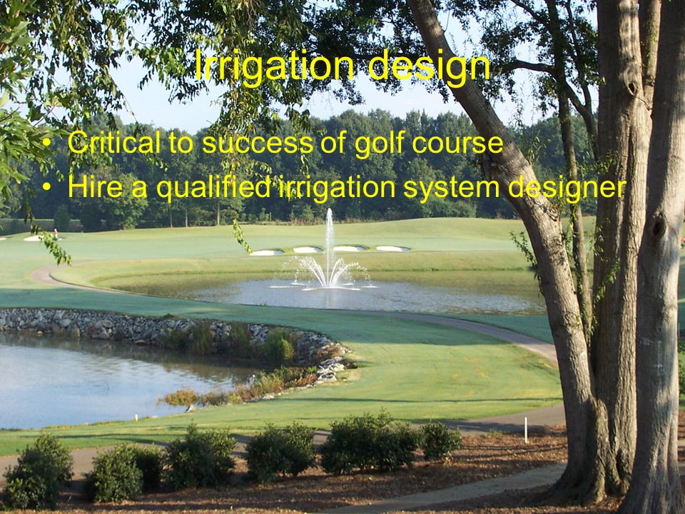 Irrigation design Critical to success of golf course Hire a qualified irrigation system designer
