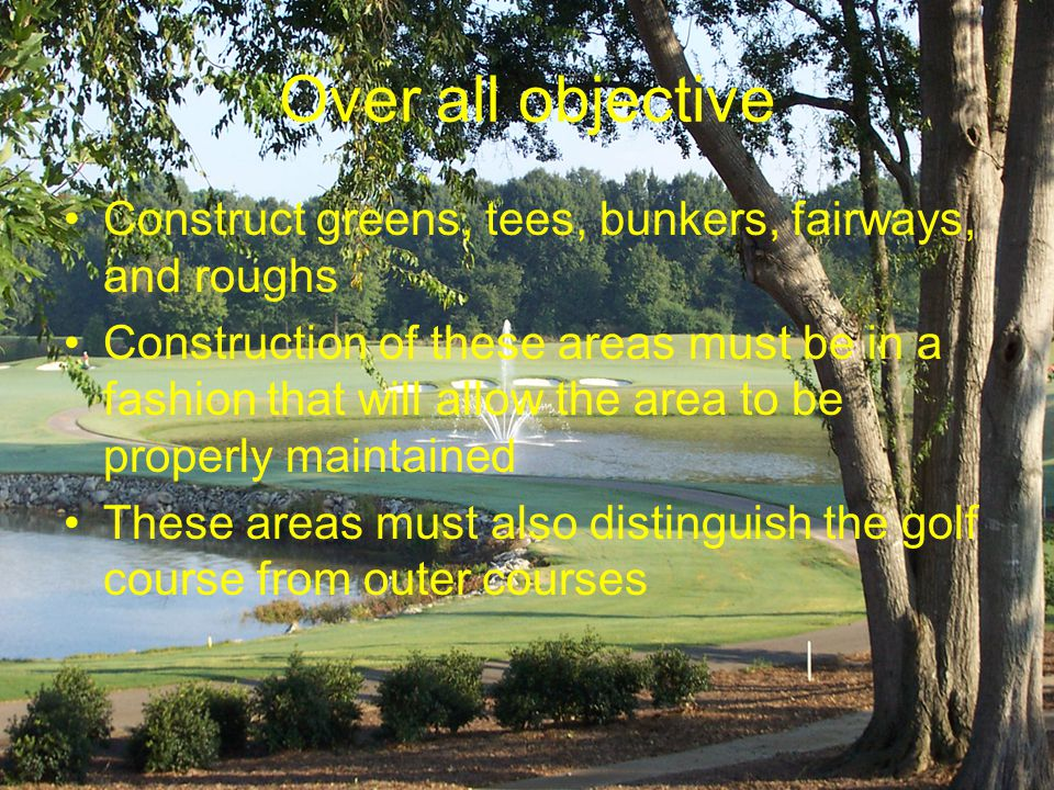 Over all objective Construct greens, tees, bunkers, fairways, and roughs Construction of these areas must be in a fashion that will allow the area to be properly maintained These areas must also distinguish the golf course from outer courses