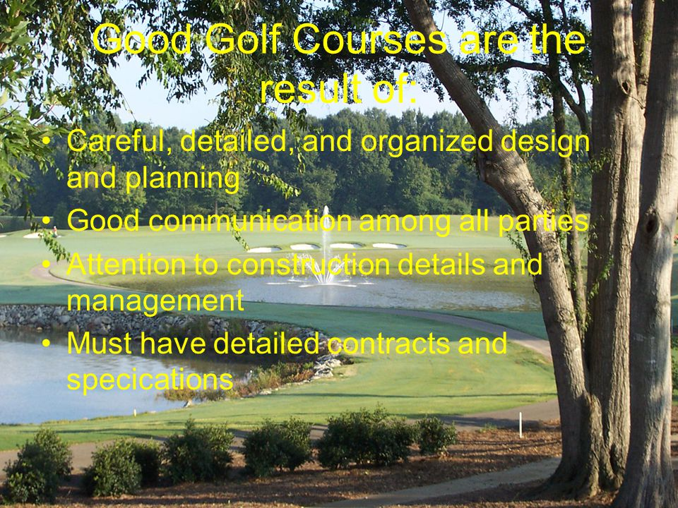 Good Golf Courses are the result of: Careful, detailed, and organized design and planning Good communication among all parties Attention to construction details and management Must have detailed contracts and specications