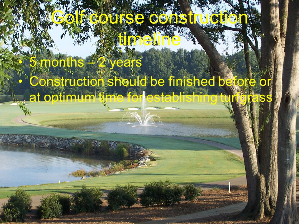 Golf course construction timeline 5 months – 2 years Construction should be finished before or at optimum time for establishing turfgrass