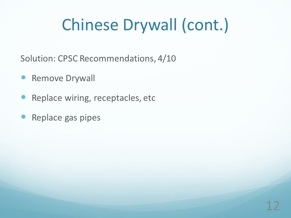 Chinese Drywall (cont.) Solution: CPSC Recommendations, 4/10 Remove Drywall Replace wiring, receptacles, etc Replace gas pipes 12