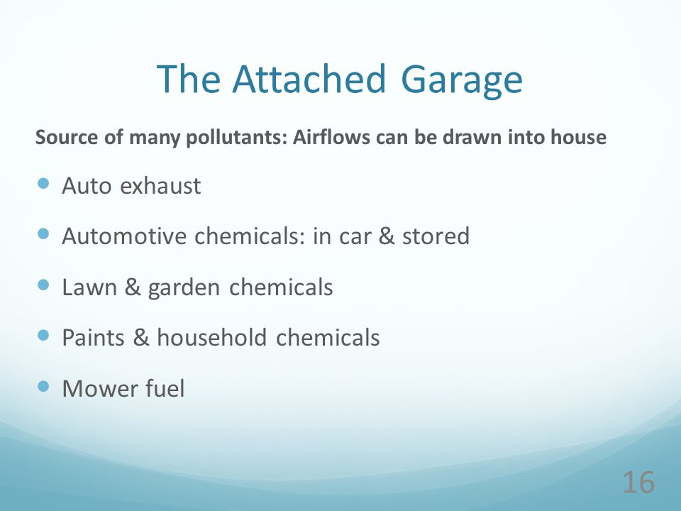 The Attached Garage Source of many pollutants: Airflows can be drawn into house Auto exhaust Automotive chemicals: in car & stored Lawn & garden chemicals Paints & household chemicals Mower fuel 16