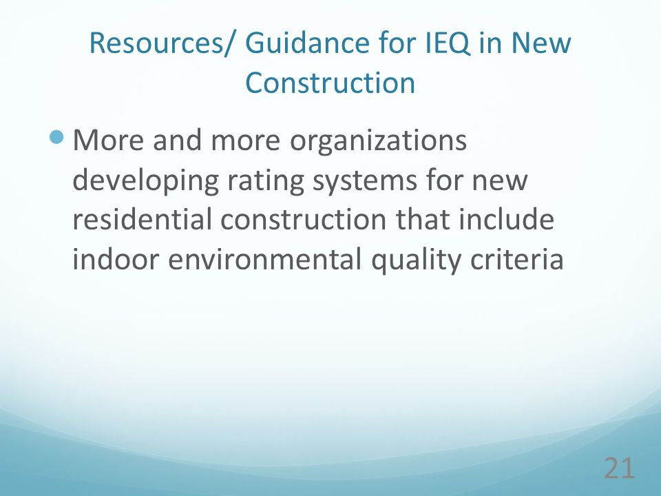Resources/ Guidance for IEQ in New Construction More and more organizations developing rating systems for new residential construction that include indoor environmental quality criteria 21