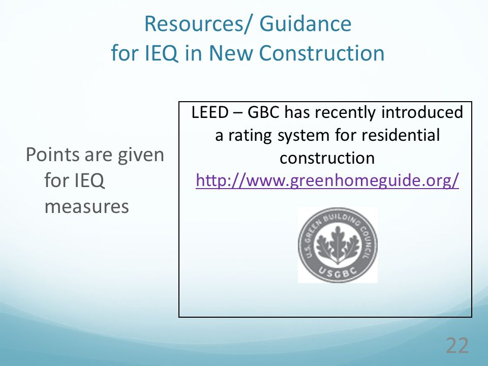 Resources/ Guidance for IEQ in New Construction Points are given for IEQ measures 22 LEED – GBC has recently introduced a rating system for residential construction http://www.greenhomeguide.org/