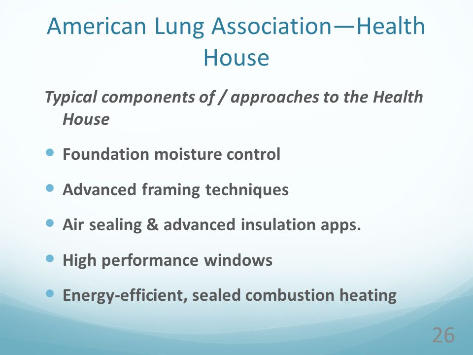 American Lung AssociationHealth House Typical components of / approaches to the Health House Foundation moisture control Advanced framing techniques Air sealing & advanced insulation apps.