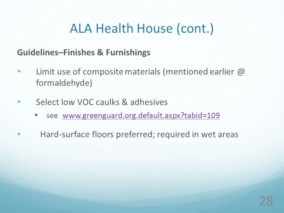 ALA Health House (cont.) Guidelines–Finishes & Furnishings Limit use of composite materials (mentioned earlier @ formaldehyde) Select low VOC caulks & adhesives see www.greenguard.org.default.aspx tabid=109www.greenguard.org.default.aspx tabid=109 Hard-surface floors preferred; required in wet areas 28