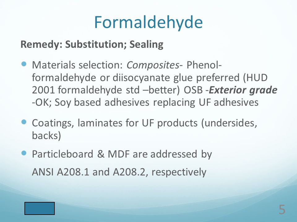 Formaldehyde Remedy: Substitution; Sealing Materials selection: Composites- Phenol- formaldehyde or diisocyanate glue preferred (HUD 2001 formaldehyde std –better) OSB -Exterior grade -OK; Soy based adhesives replacing UF adhesives Coatings, laminates for UF products (undersides, backs) Particleboard & MDF are addressed by ANSI A208.1 and A208.2, respectively 5
