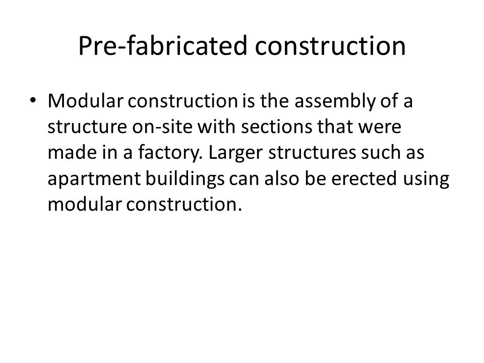 Pre-fabricated construction Modular construction is the assembly of a structure on-site with sections that were made in a factory.