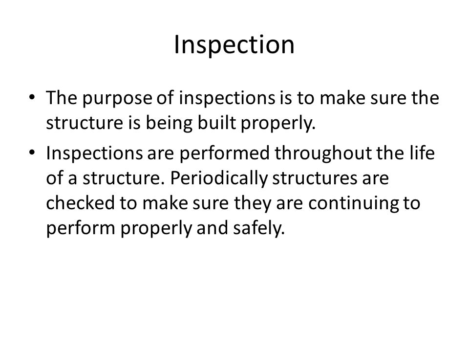 Inspection The purpose of inspections is to make sure the structure is being built properly.