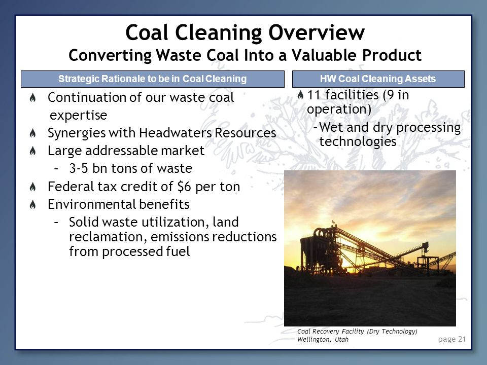 page 21 Coal Cleaning Overview Converting Waste Coal Into a Valuable Product Continuation of our waste coal expertise Synergies with Headwaters Resour