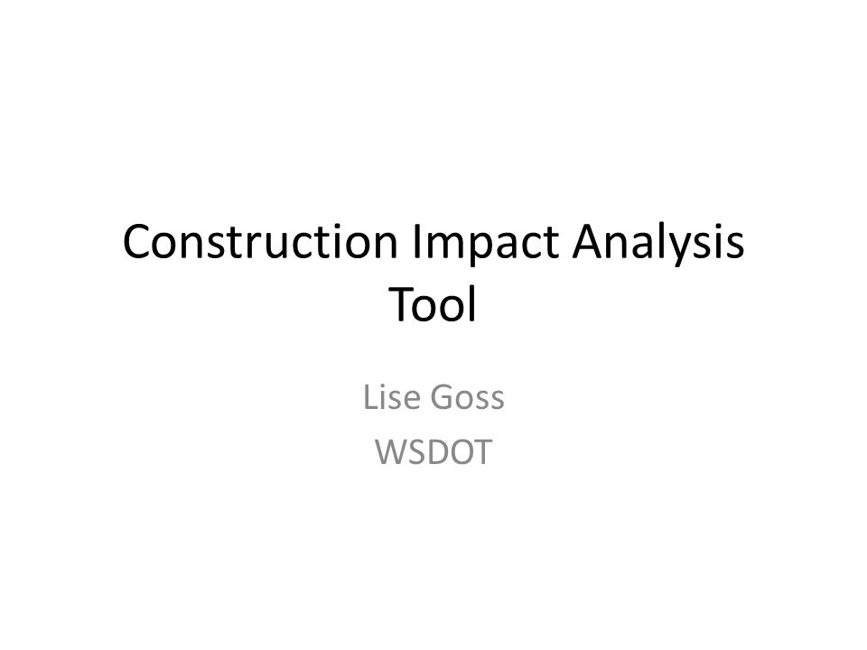 Construction Impact Analysis Tool Lise Goss WSDOT