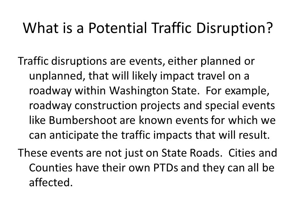 What is a Potential Traffic Disruption? Traffic disruptions are events, either planned or unplanned, that will likely impact travel on a roadway withi