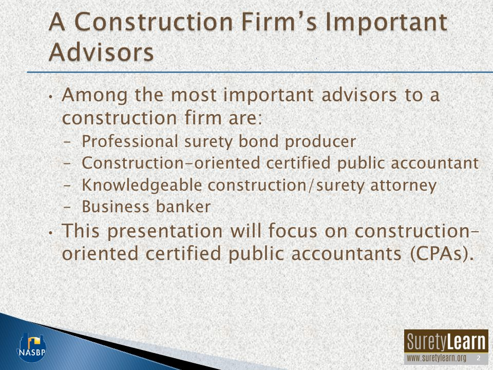 Among the most important advisors to a construction firm are: –Professional surety bond producer –Construction-oriented certified public accountant –K