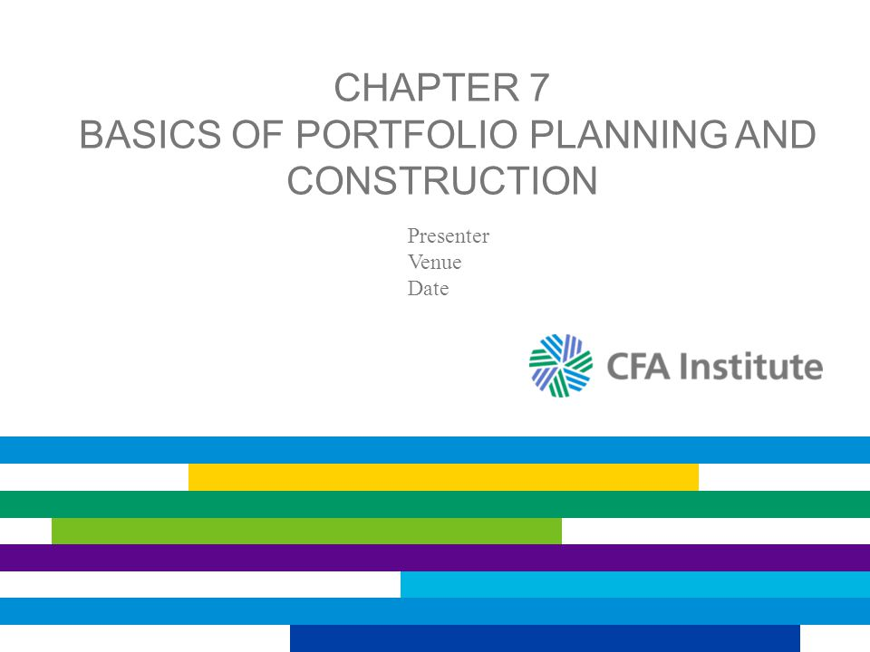 CHAPTER 7 BASICS OF PORTFOLIO PLANNING AND CONSTRUCTION Presenter Venue Date