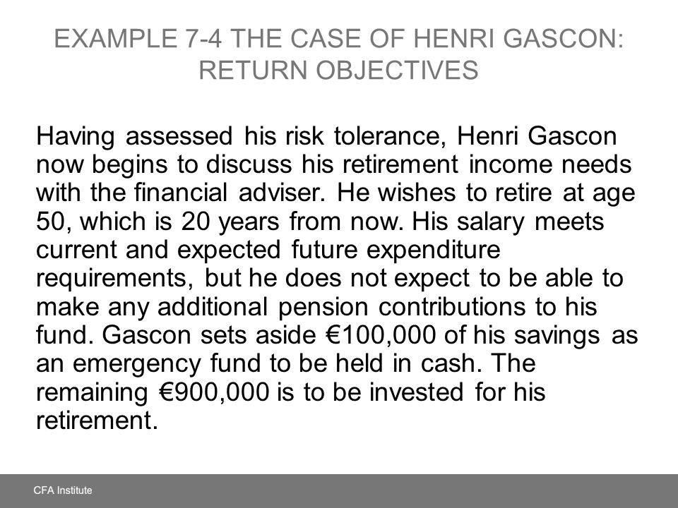 EXAMPLE 7-4 THE CASE OF HENRI GASCON: RETURN OBJECTIVES Having assessed his risk tolerance, Henri Gascon now begins to discuss his retirement income n