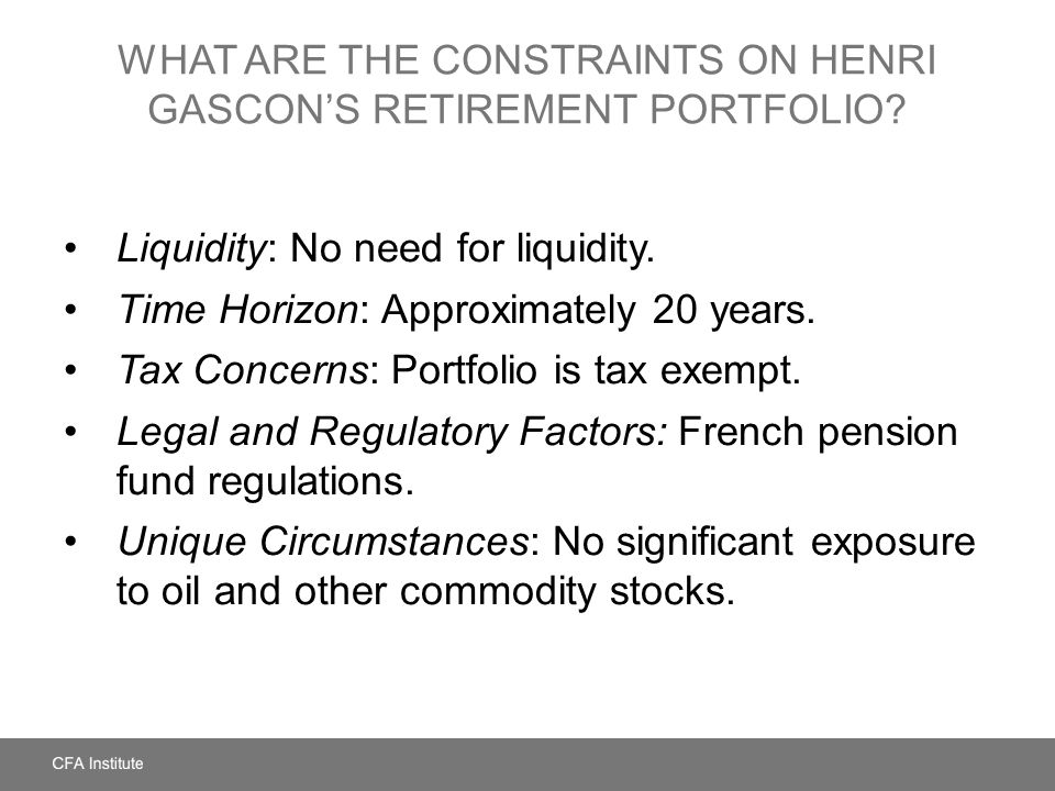 WHAT ARE THE CONSTRAINTS ON HENRI GASCONS RETIREMENT PORTFOLIO? Liquidity: No need for liquidity. Time Horizon: Approximately 20 years. Tax Concerns: