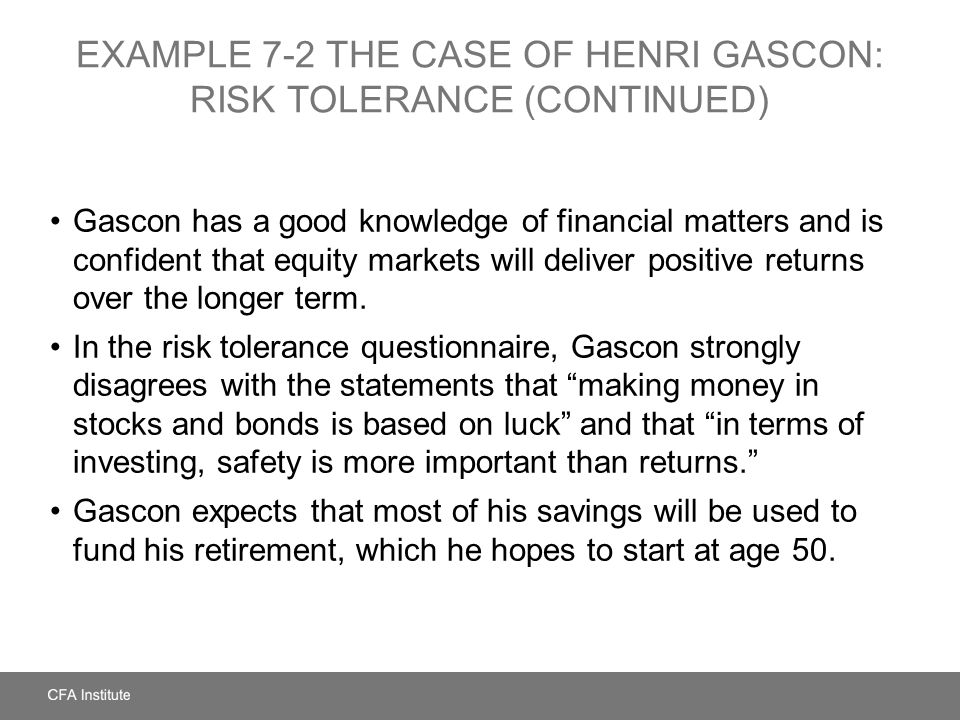 EXAMPLE 7-2 THE CASE OF HENRI GASCON: RISK TOLERANCE (CONTINUED) Gascon has a good knowledge of financial matters and is confident that equity markets