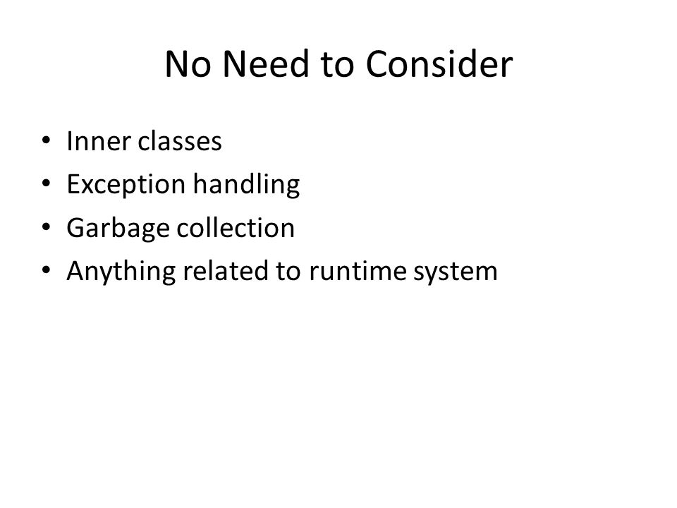 No Need to Consider Inner classes Exception handling Garbage collection Anything related to runtime system