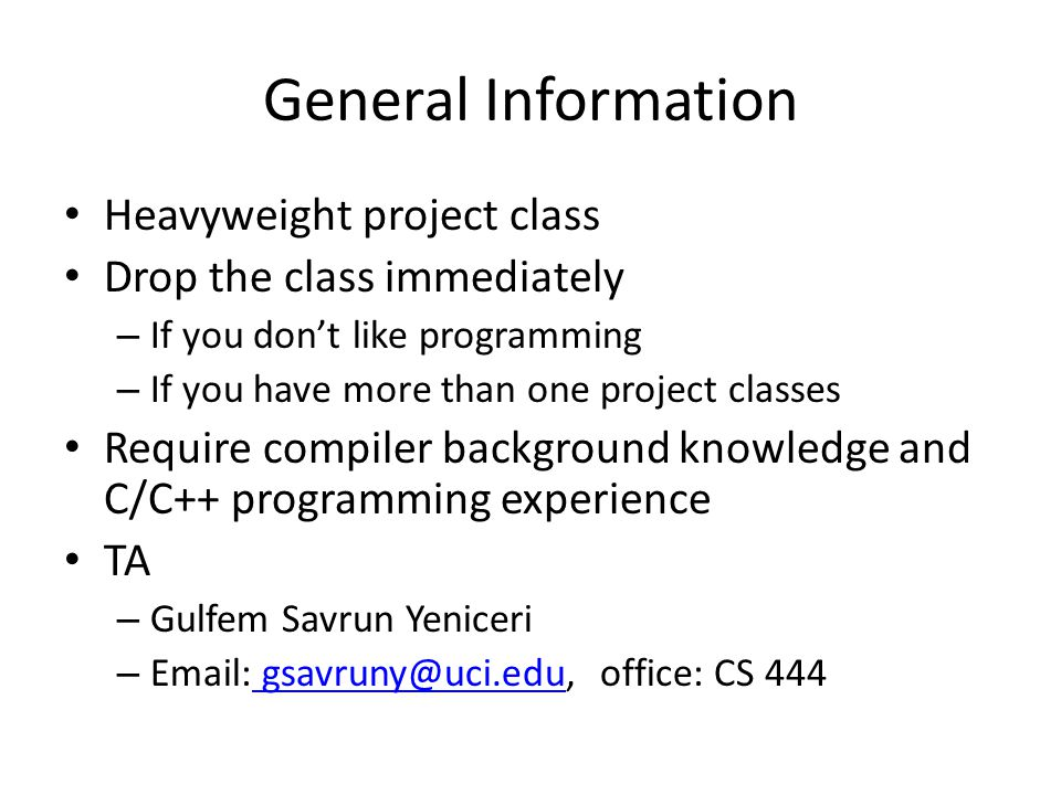 General Information Heavyweight project class Drop the class immediately – If you dont like programming – If you have more than one project classes Require compiler background knowledge and C/C++ programming experience TA – Gulfem Savrun Yeniceri – Email: gsavruny@uci.edu, office: CS 444 gsavruny@uci.edu