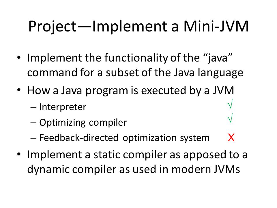 ProjectImplement a Mini-JVM Implement the functionality of the java command for a subset of the Java language How a Java program is executed by a JVM – Interpreter – Optimizing compiler – Feedback-directed optimization system Implement a static compiler as apposed to a dynamic compiler as used in modern JVMs X