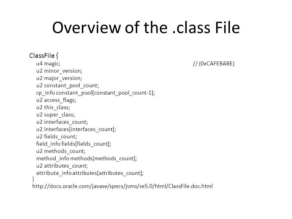 Overview of the.class File ClassFile { u4 magic; // (0xCAFEBABE) u2 minor_version; u2 major_version; u2 constant_pool_count; cp_info constant_pool[constant_pool_count-1]; u2 access_flags; u2 this_class; u2 super_class; u2 interfaces_count; u2 interfaces[interfaces_count]; u2 fields_count; field_info fields[fields_count]; u2 methods_count; method_info methods[methods_count]; u2 attributes_count; attribute_info attributes[attributes_count]; } http://docs.oracle.com/javase/specs/jvms/se5.0/html/ClassFile.doc.html