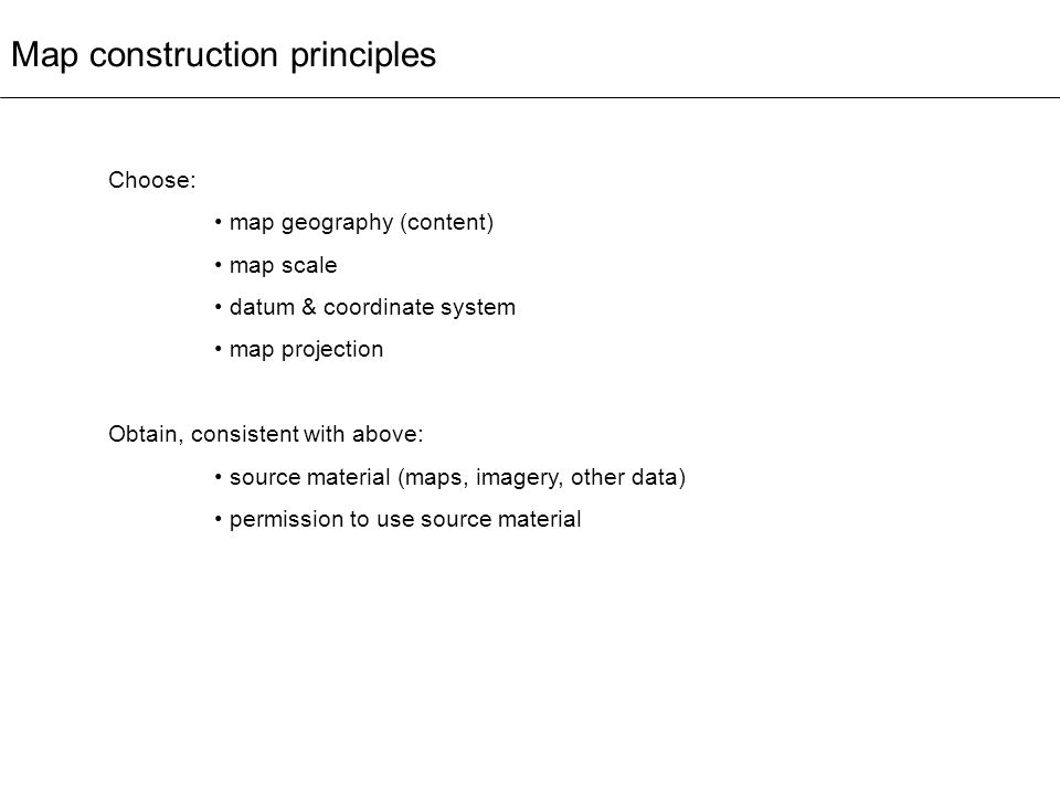 Map construction principles Choose: map geography (content) map scale datum & coordinate system map projection Obtain, consistent with above: source m