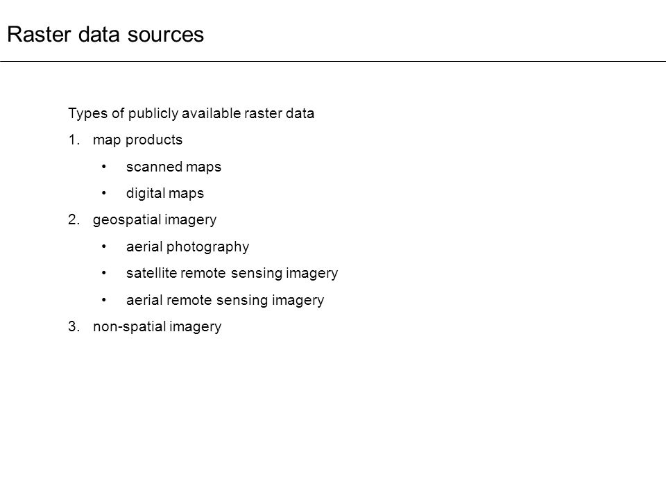 Raster data sources Types of publicly available raster data 1.map products scanned maps digital maps 2.geospatial imagery aerial photography satellite