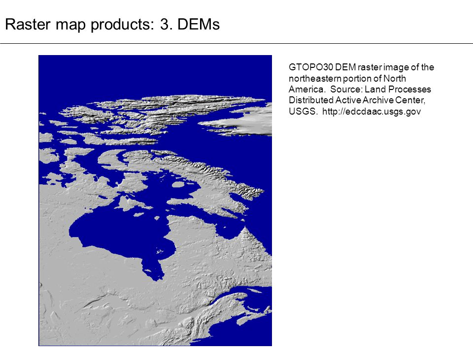 Raster map products: 3. DEMs GTOPO30 DEM raster image of the northeastern portion of North America. Source: Land Processes Distributed Active Archive