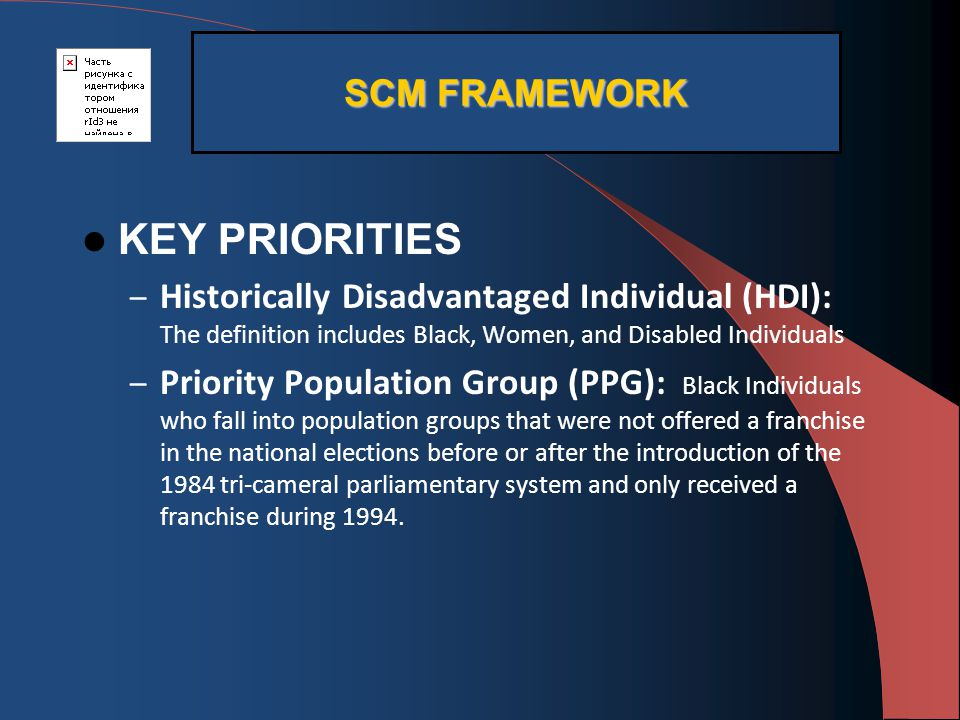 KEY PRIORITIES – Historically Disadvantaged Individual (HDI): The definition includes Black, Women, and Disabled Individuals – Priority Population Group (PPG): Black Individuals who fall into population groups that were not offered a franchise in the national elections before or after the introduction of the 1984 tri-cameral parliamentary system and only received a franchise during 1994.