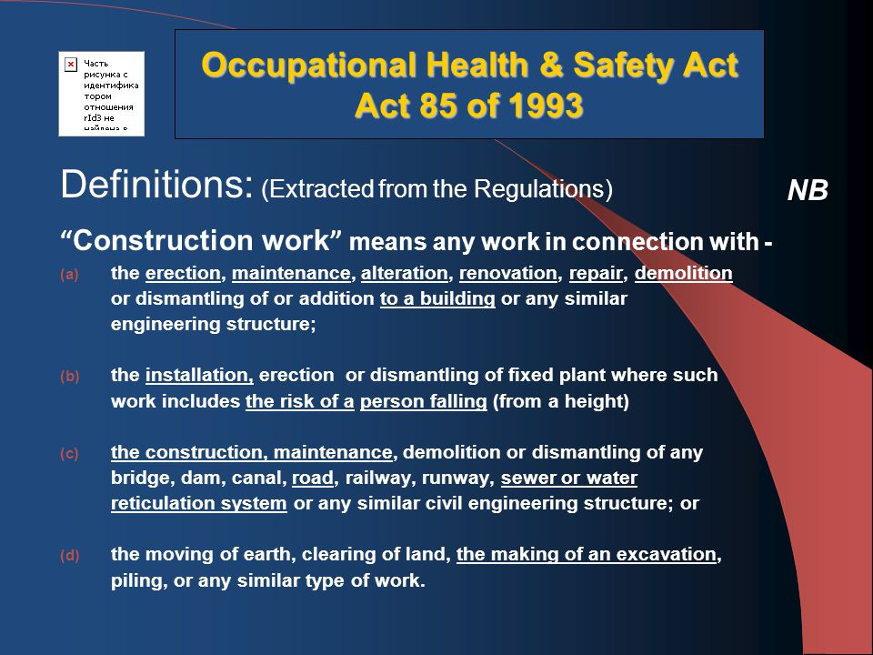 Definitions: (Extracted from the Regulations) Construction work means any work in connection with - (a) the erection, maintenance, alteration, renovation, repair, demolition or dismantling of or addition to a building or any similar engineering structure; (b) the installation, erection or dismantling of fixed plant where such work includes the risk of a person falling (from a height) (c) the construction, maintenance, demolition or dismantling of any bridge, dam, canal, road, railway, runway, sewer or water reticulation system or any similar civil engineering structure; or (d) the moving of earth, clearing of land, the making of an excavation, piling, or any similar type of work.