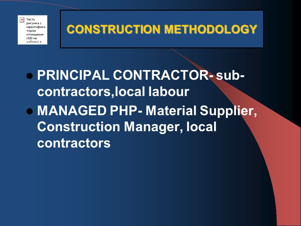 PRINCIPAL CONTRACTOR- sub- contractors,local labour MANAGED PHP- Material Supplier, Construction Manager, local contractors CONSTRUCTION METHODOLOGY