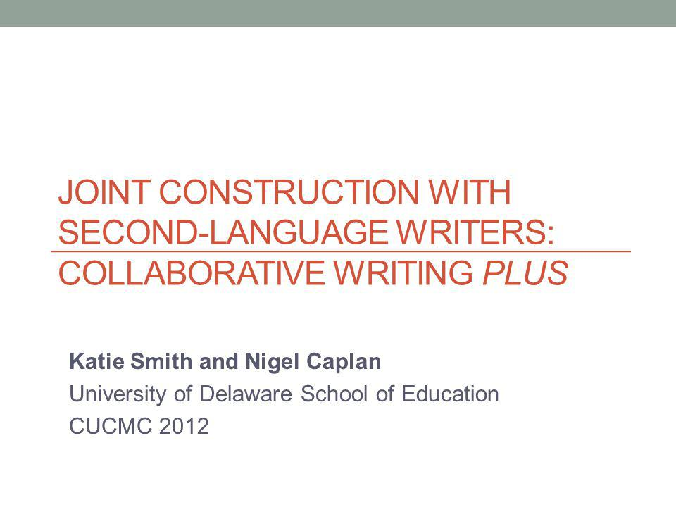 JOINT CONSTRUCTION WITH SECOND-LANGUAGE WRITERS: COLLABORATIVE WRITING PLUS Katie Smith and Nigel Caplan University of Delaware School of Education CU