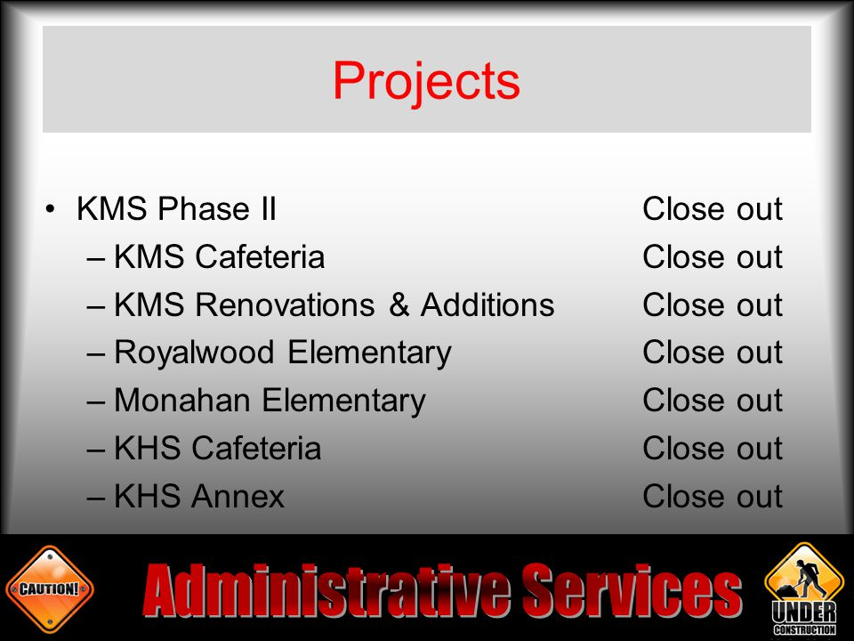 Projects KMS Phase IIClose out –KMS CafeteriaClose out –KMS Renovations & AdditionsClose out –Royalwood Elementary Close out –Monahan ElementaryClose out –KHS CafeteriaClose out –KHS AnnexClose out