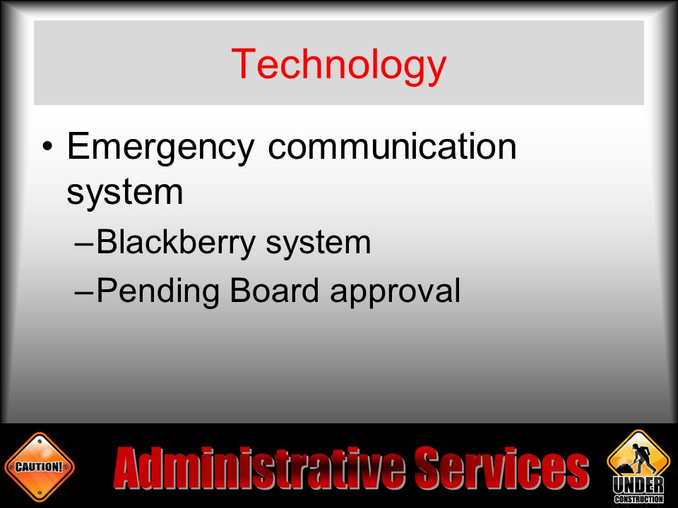 Technology Emergency communication system –Blackberry system –Pending Board approval